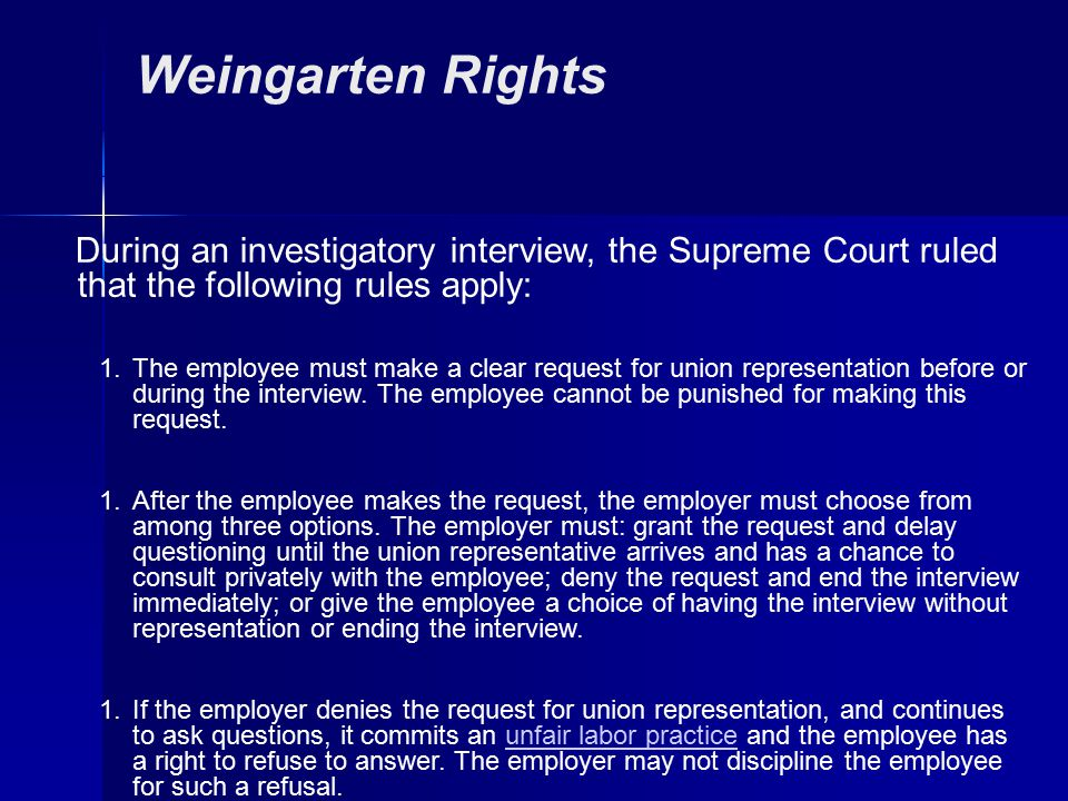 Weingarten Rights During an investigatory interview, the Supreme Court ruled that the following rules apply: 1.The employee must make a clear request