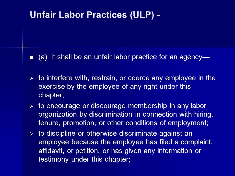Unfair Labor Practices (ULP) - (a) It shall be an unfair labor practice for an agency—  to interfere with, restrain, or coerce any employee in the ex