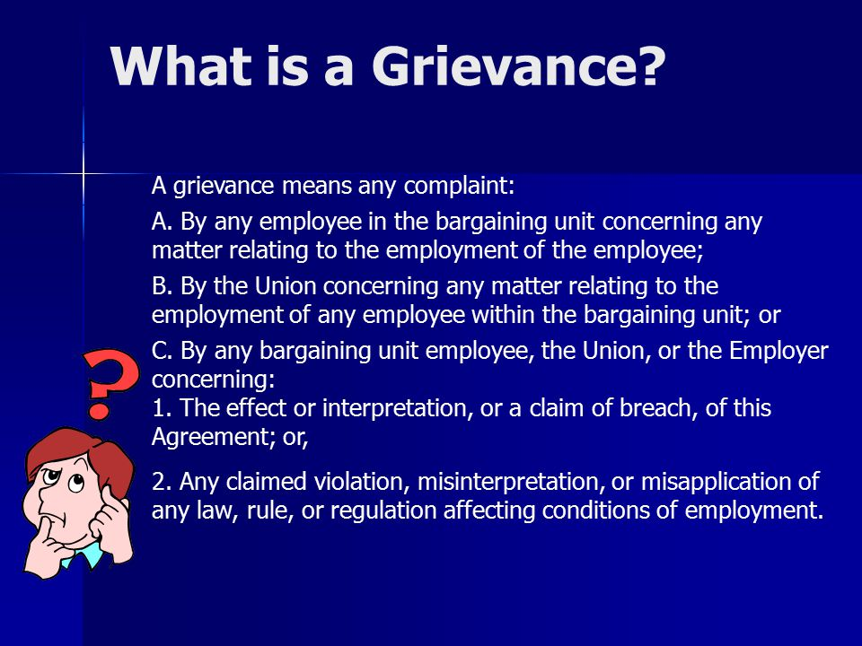 What is a Grievance? A grievance means any complaint: A. By any employee in the bargaining unit concerning any matter relating to the employment of th