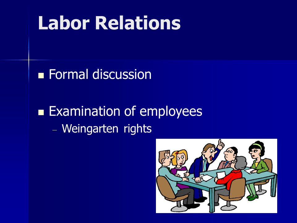 Labor Relations Formal discussion Examination of employees  Weingarten rights