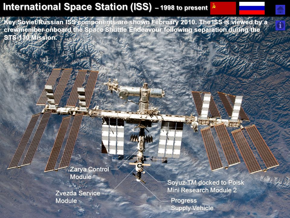 International Space Station (ISS) – 1998 to present Key Soviet/Russian ISS components are shown February 2010. The ISS is viewed by a crewmember onboa