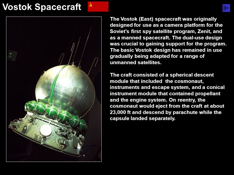 Vostok Spacecraft The Vostok (East) spacecraft was originally designed for use as a camera platform for the Soviet's first spy satellite program, Zenit, and as a manned spacecraft.