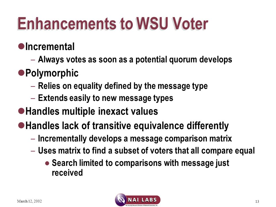 March 12, 2002 13 Enhancements to WSU Voter Incremental – Always votes as soon as a potential quorum develops Polymorphic – Relies on equality defined by the message type – Extends easily to new message types Handles multiple inexact values Handles lack of transitive equivalence differently – Incrementally develops a message comparison matrix – Uses matrix to find a subset of voters that all compare equal Search limited to comparisons with message just received