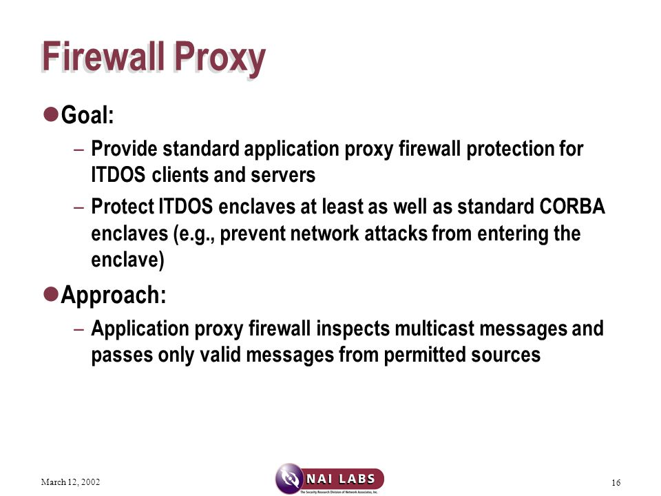 March 12, 2002 16 Firewall Proxy Goal: – Provide standard application proxy firewall protection for ITDOS clients and servers – Protect ITDOS enclaves at least as well as standard CORBA enclaves (e.g., prevent network attacks from entering the enclave) Approach: – Application proxy firewall inspects multicast messages and passes only valid messages from permitted sources