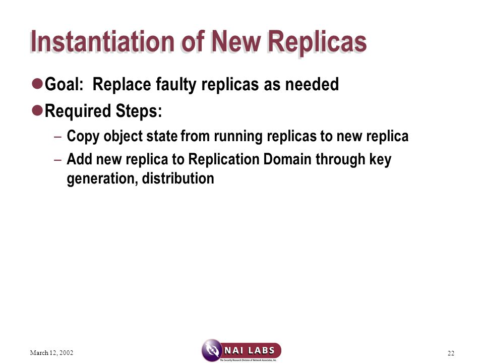 March 12, 2002 22 Instantiation of New Replicas Goal: Replace faulty replicas as needed Required Steps: – Copy object state from running replicas to new replica – Add new replica to Replication Domain through key generation, distribution