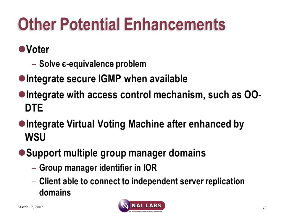 March 12, 2002 24 Other Potential Enhancements Voter – Solve є-equivalence problem Integrate secure IGMP when available Integrate with access control mechanism, such as OO- DTE Integrate Virtual Voting Machine after enhanced by WSU Support multiple group manager domains – Group manager identifier in IOR – Client able to connect to independent server replication domains