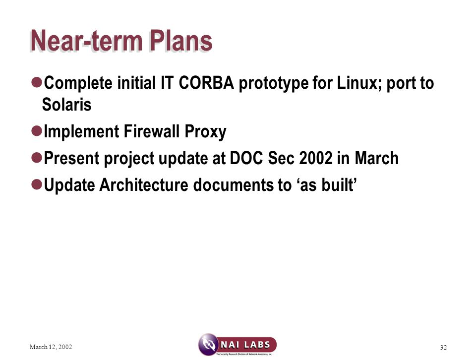 March 12, 2002 32 Near-term Plans Complete initial IT CORBA prototype for Linux; port to Solaris Implement Firewall Proxy Present project update at DOC Sec 2002 in March Update Architecture documents to 'as built'