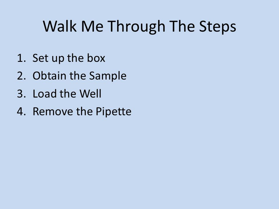 Walk Me Through The Steps 1.Set up the box 2.Obtain the Sample 3.Load the Well 4.Remove the Pipette