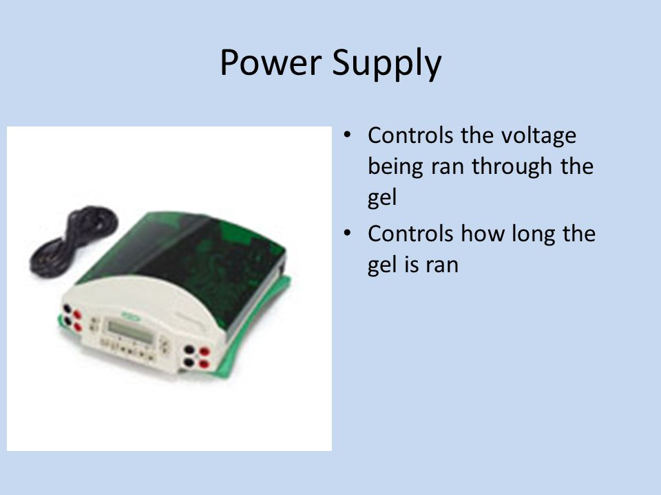 Power Supply Controls the voltage being ran through the gel Controls how long the gel is ran