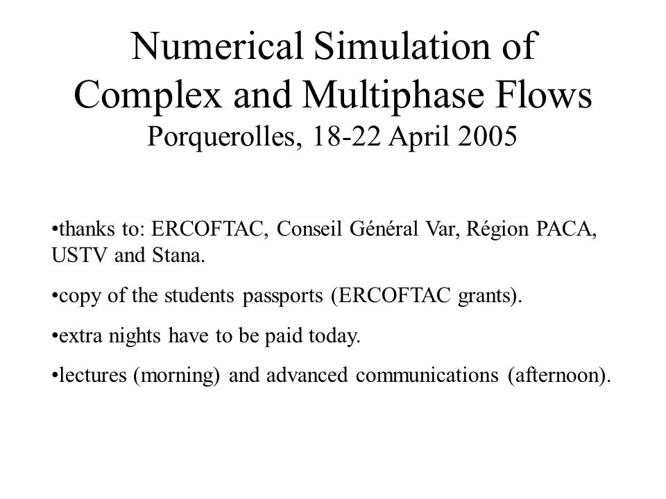 Numerical Simulation of Complex and Multiphase Flows Porquerolles, 18-22 April 2005 thanks to: ERCOFTAC, Conseil Général Var, Région PACA, USTV and Stana.