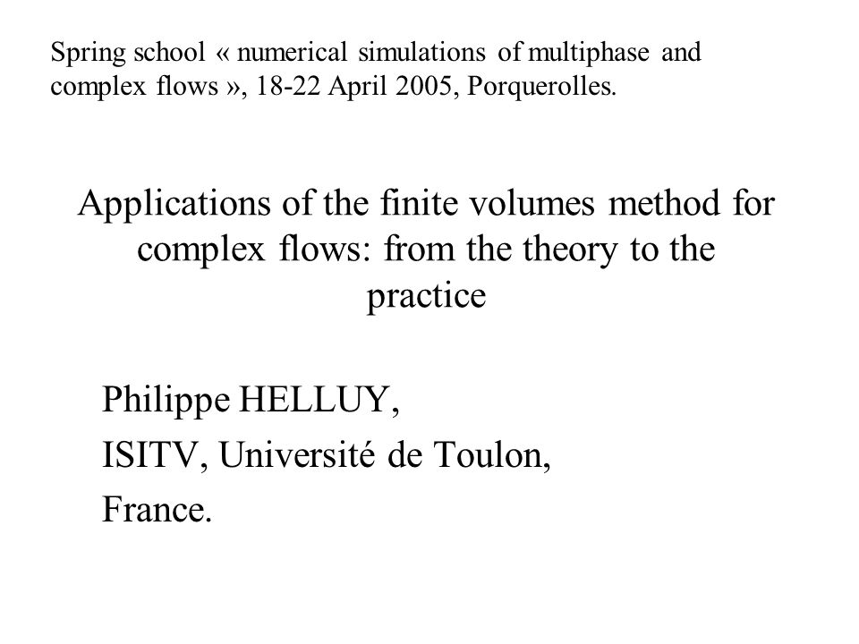 Applications of the finite volumes method for complex flows: from the theory to the practice Philippe HELLUY, ISITV, Université de Toulon, France.