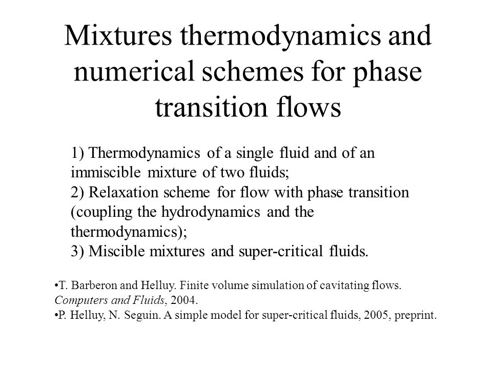 1) Thermodynamics of a single fluid and of an immiscible mixture of two fluids; 2) Relaxation scheme for flow with phase transition (coupling the hydrodynamics and the thermodynamics); 3) Miscible mixtures and super-critical fluids.
