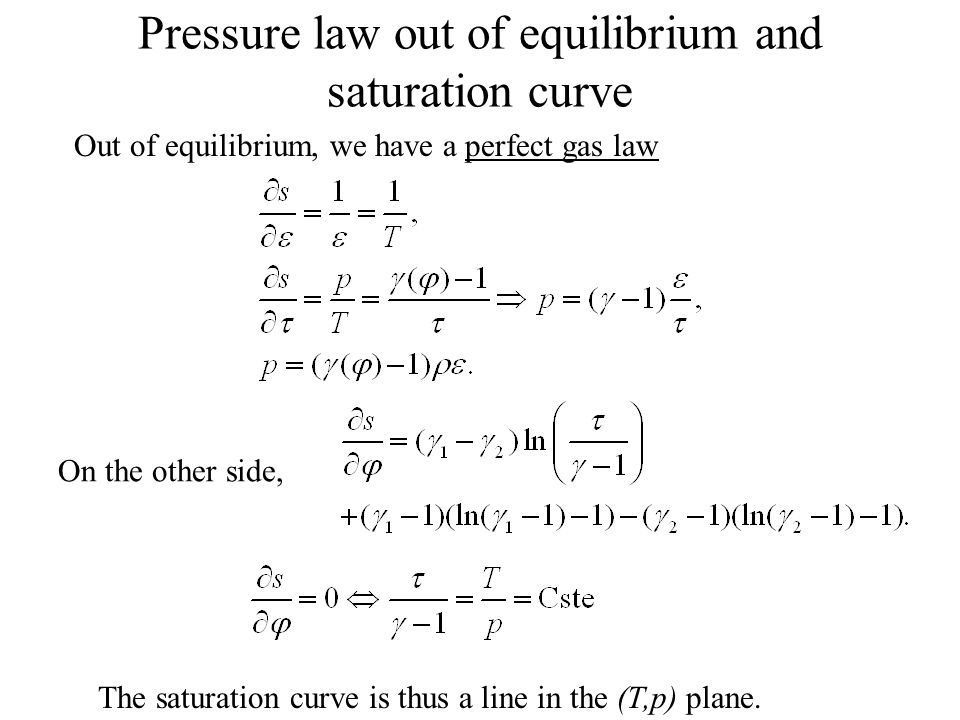 Pressure law out of equilibrium and saturation curve Out of equilibrium, we have a perfect gas law The saturation curve is thus a line in the (T,p) plane.