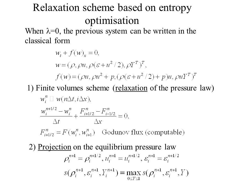 Relaxation scheme based on entropy optimisation When =0, the previous system can be written in the classical form 1) Finite volumes scheme (relaxation of the pressure law) 2) Projection on the equilibrium pressure law