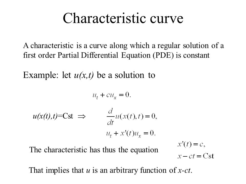 Example: let u(x,t) be a solution to Characteristic curve The characteristic has thus the equation That implies that u is an arbitrary function of x-ct.
