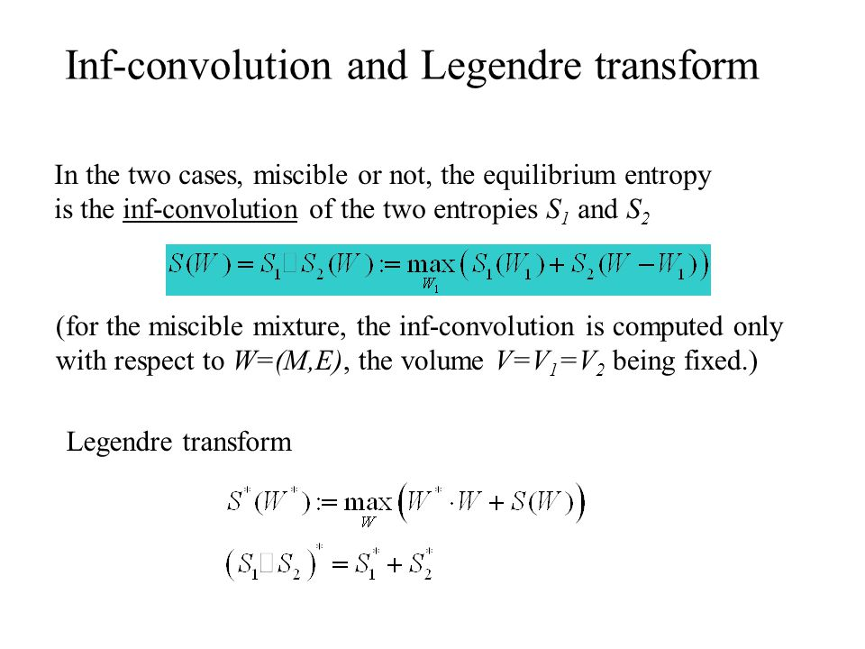 Inf-convolution and Legendre transform In the two cases, miscible or not, the equilibrium entropy is the inf-convolution of the two entropies S 1 and S 2 (for the miscible mixture, the inf-convolution is computed only with respect to W=(M,E), the volume V=V 1 =V 2 being fixed.) Legendre transform