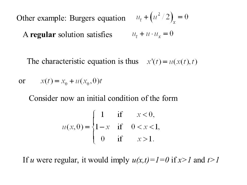 Other example: Burgers equation A regular solution satisfies The characteristic equation is thus Consider now an initial condition of the form If u were regular, it would imply u(x,t)=1=0 if x>1 and t>1 or