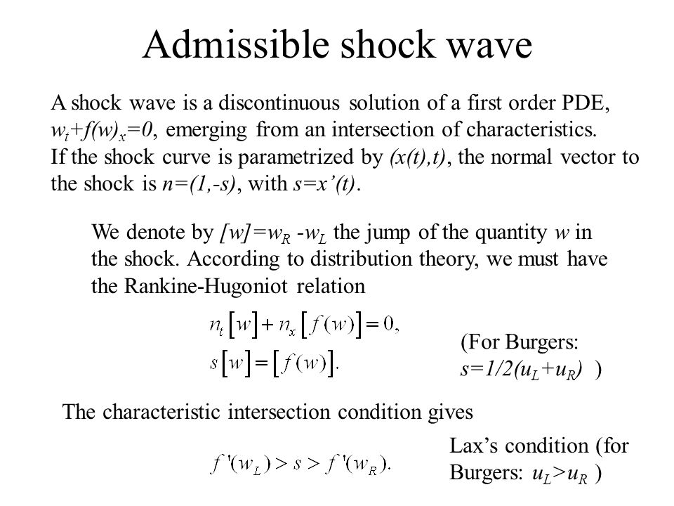 Admissible shock wave A shock wave is a discontinuous solution of a first order PDE, w t +f(w) x =0, emerging from an intersection of characteristics.