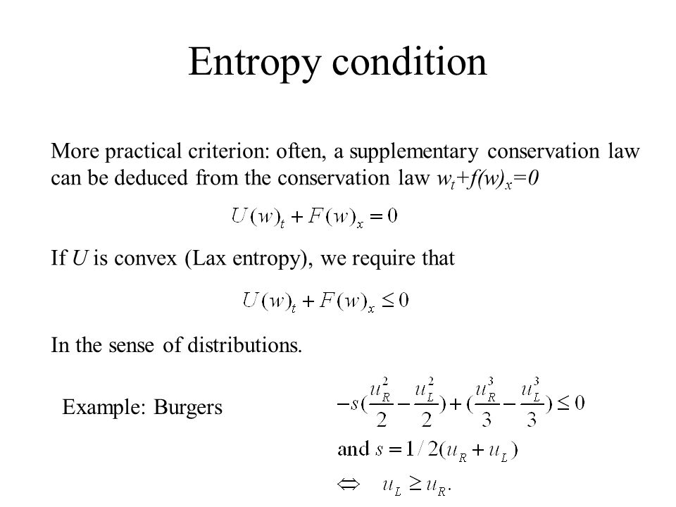 Entropy condition More practical criterion: often, a supplementary conservation law can be deduced from the conservation law w t +f(w) x =0 If U is convex (Lax entropy), we require that In the sense of distributions.