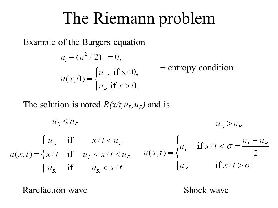 The Riemann problem Example of the Burgers equation + entropy condition The solution is noted R(x/t,u L,u R ) and is Rarefaction waveShock wave