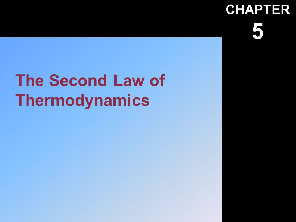 CHAPTER 5 The Second Law of Thermodynamics