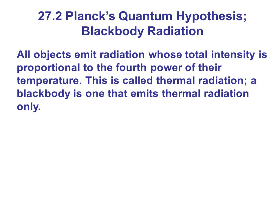 27.2 Planck's Quantum Hypothesis; Blackbody Radiation All objects emit radiation whose total intensity is proportional to the fourth power of their te