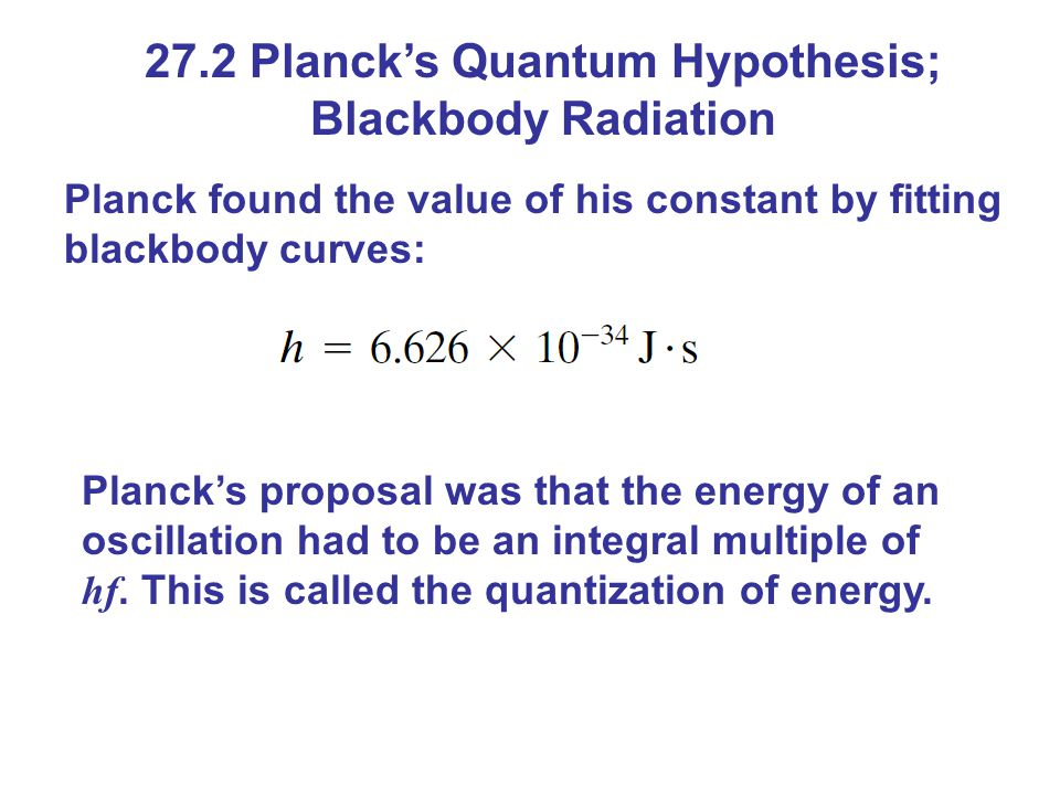 27.2 Planck's Quantum Hypothesis; Blackbody Radiation Planck found the value of his constant by fitting blackbody curves: Planck's proposal was that t