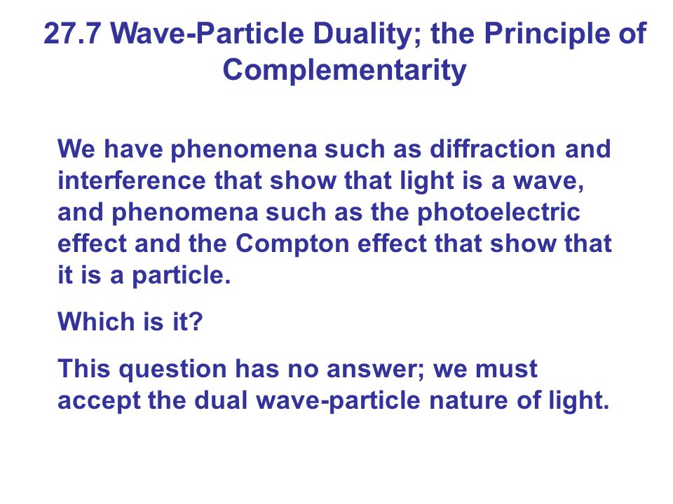27.7 Wave-Particle Duality; the Principle of Complementarity We have phenomena such as diffraction and interference that show that light is a wave, an