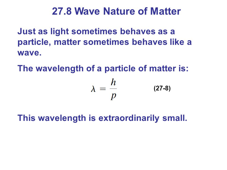 27.8 Wave Nature of Matter Just as light sometimes behaves as a particle, matter sometimes behaves like a wave. The wavelength of a particle of matter
