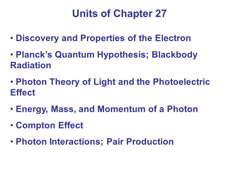 Units of Chapter 27 Discovery and Properties of the Electron Planck's Quantum Hypothesis; Blackbody Radiation Photon Theory of Light and the Photoelec