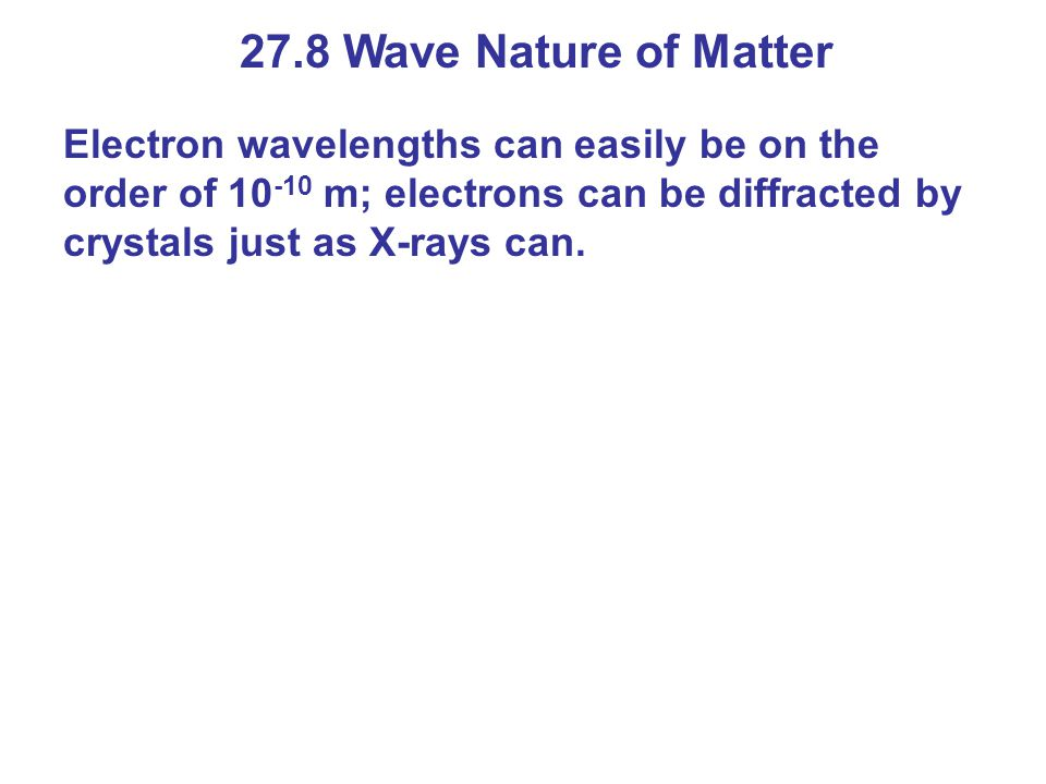 27.8 Wave Nature of Matter Electron wavelengths can easily be on the order of 10 -10 m; electrons can be diffracted by crystals just as X-rays can.