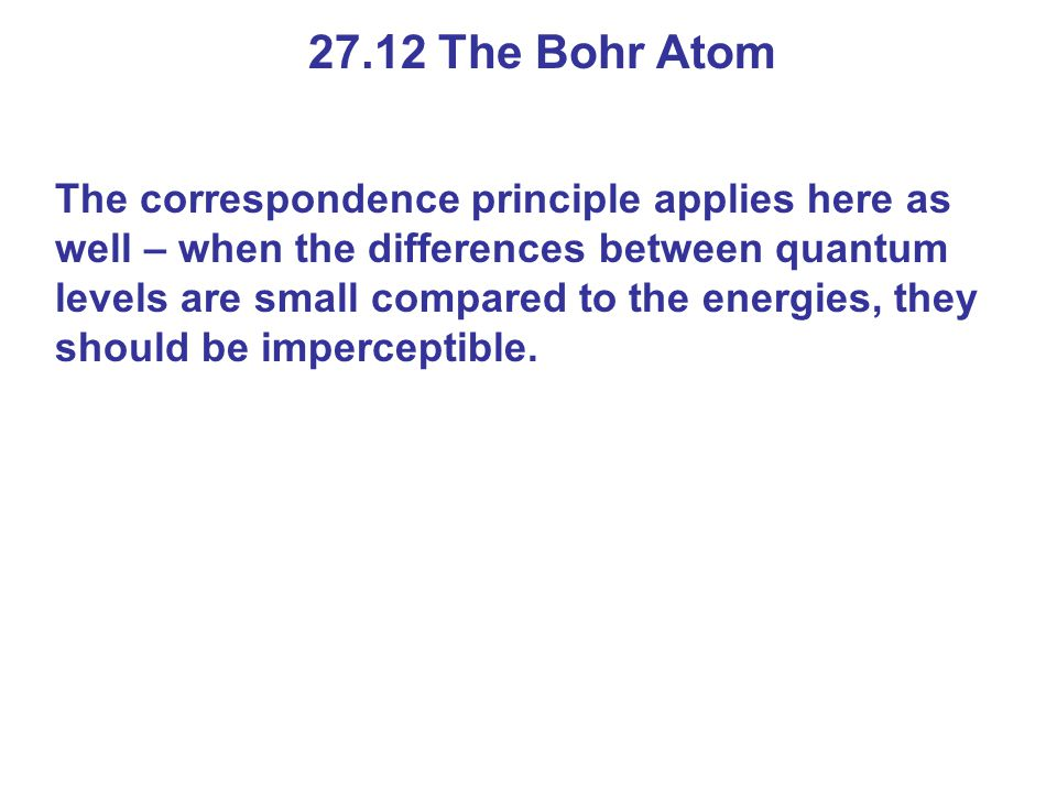 27.12 The Bohr Atom The correspondence principle applies here as well – when the differences between quantum levels are small compared to the energies