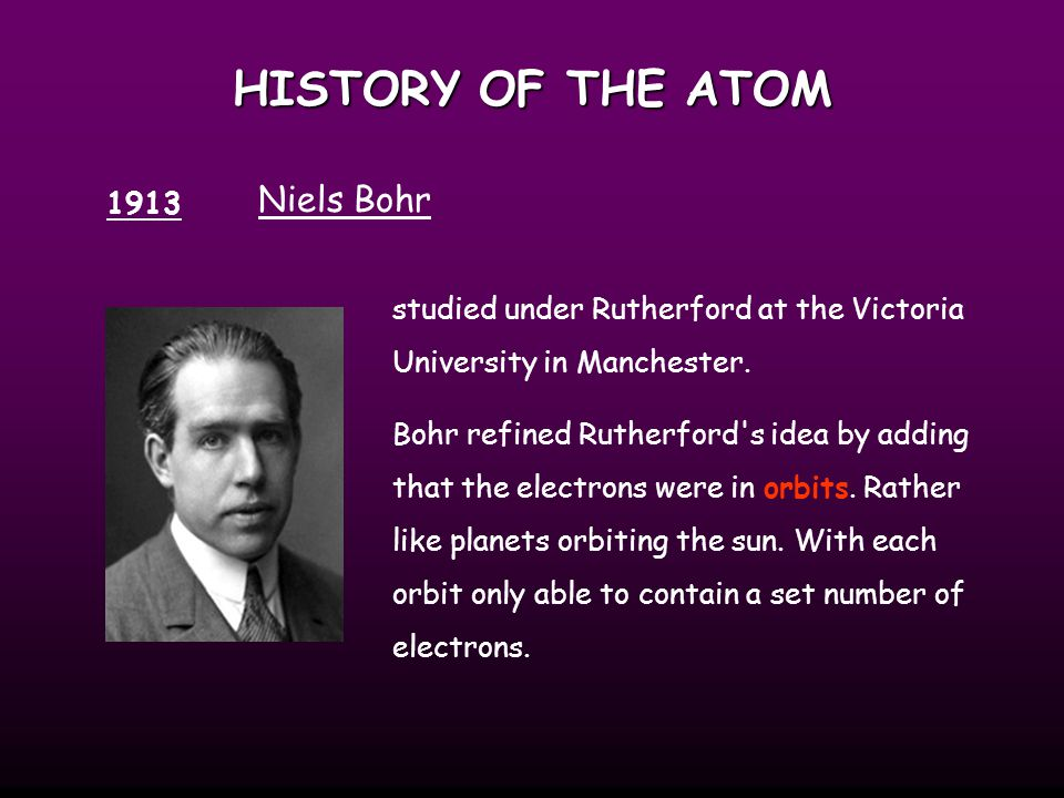 HISTORY OF THE ATOM 1913 Niels Bohr studied under Rutherford at the Victoria University in Manchester.