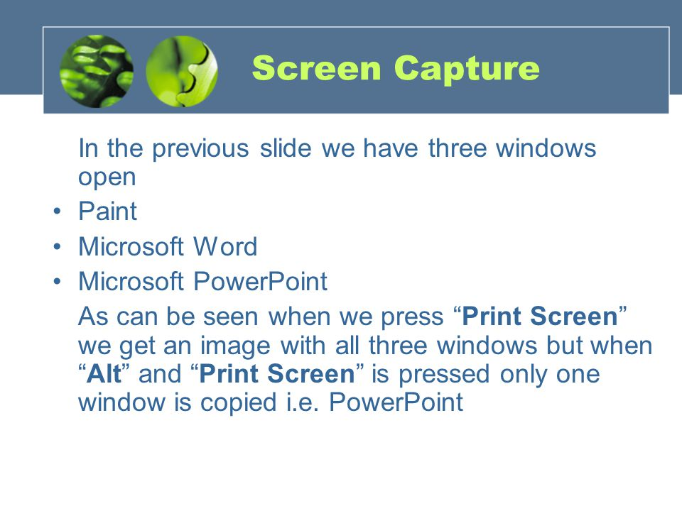 Screen Capture In the previous slide we have three windows open Paint Microsoft Word Microsoft PowerPoint As can be seen when we press Print Screen we get an image with all three windows but when Alt and Print Screen is pressed only one window is copied i.e.