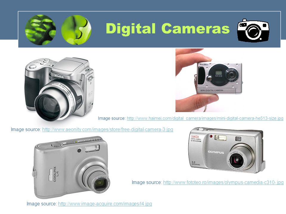 Digital Cameras Image source: http://www.image-acquire.com/images/l4.jpghttp://www.image-acquire.com/images/l4.jpg Image source: http://www.fototeo.ro/images/olympus-camedia-c310-.jpghttp://www.fototeo.ro/images/olympus-camedia-c310-.jpg Image source: http://www.aeonity.com/images/store/free-digital-camera-3.jpghttp://www.aeonity.com/images/store/free-digital-camera-3.jpg Image source: http://www.haimei.com/digital_camera/images/mini-digital-camera-he513-size.jpghttp://www.haimei.com/digital_camera/images/mini-digital-camera-he513-size.jpg