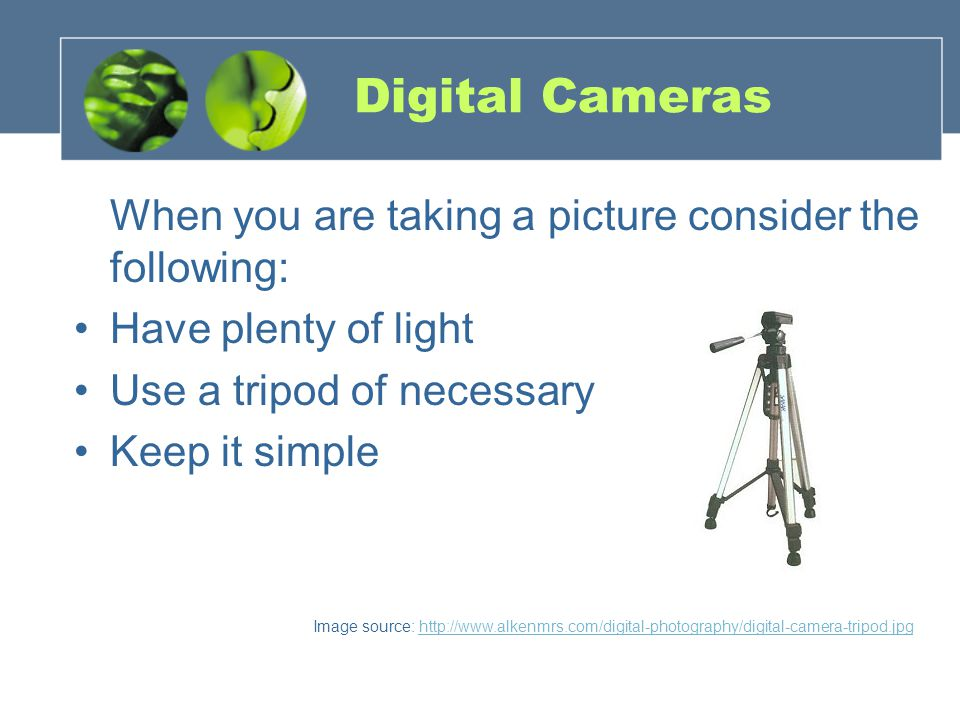 Digital Cameras When you are taking a picture consider the following: Have plenty of light Use a tripod of necessary Keep it simple Image source: http://www.alkenmrs.com/digital-photography/digital-camera-tripod.jpghttp://www.alkenmrs.com/digital-photography/digital-camera-tripod.jpg