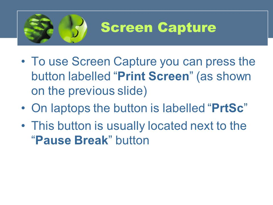 Screen Capture To use Screen Capture you can press the button labelled Print Screen (as shown on the previous slide) On laptops the button is labelled PrtSc This button is usually located next to the Pause Break button