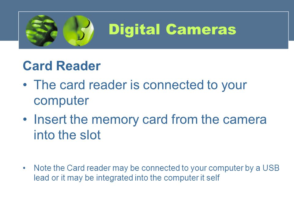 Digital Cameras Card Reader The card reader is connected to your computer Insert the memory card from the camera into the slot Note the Card reader may be connected to your computer by a USB lead or it may be integrated into the computer it self