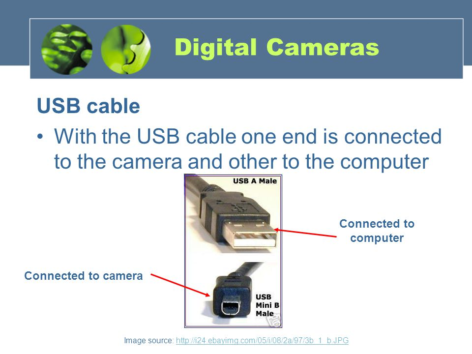 Image source: http://i24.ebayimg.com/05/i/08/2a/97/3b_1_b.JPGhttp://i24.ebayimg.com/05/i/08/2a/97/3b_1_b.JPG Digital Cameras USB cable With the USB cable one end is connected to the camera and other to the computer Connected to computer Connected to camera