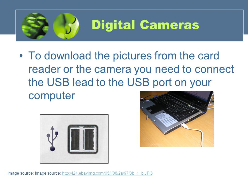 Digital Cameras To download the pictures from the card reader or the camera you need to connect the USB lead to the USB port on your computer Image source: Image source: http://i24.ebayimg.com/05/i/08/2a/97/3b_1_b.JPGhttp://i24.ebayimg.com/05/i/08/2a/97/3b_1_b.JPG