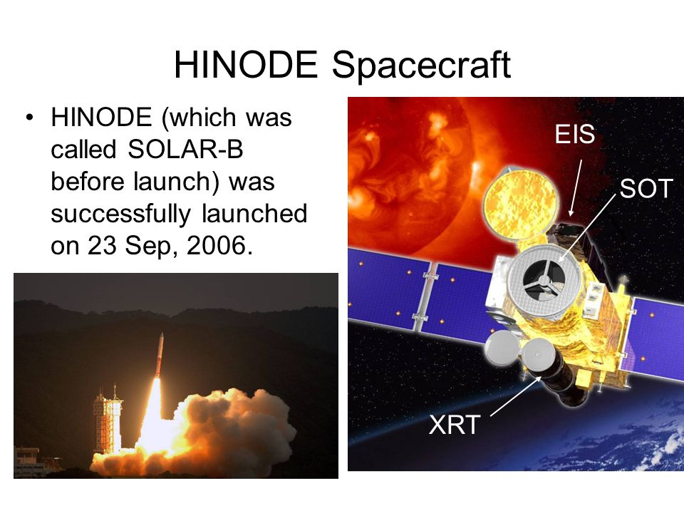 HINODE Spacecraft HINODE (which was called SOLAR-B before launch) was successfully launched on 23 Sep, 2006. Observations started from the beginning o