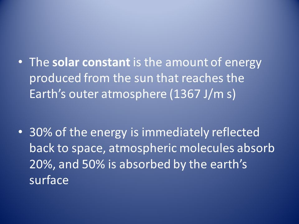 The solar constant is the amount of energy produced from the sun that reaches the Earth's outer atmosphere (1367 J/m s) 30% of the energy is immediately reflected back to space, atmospheric molecules absorb 20%, and 50% is absorbed by the earth's surface