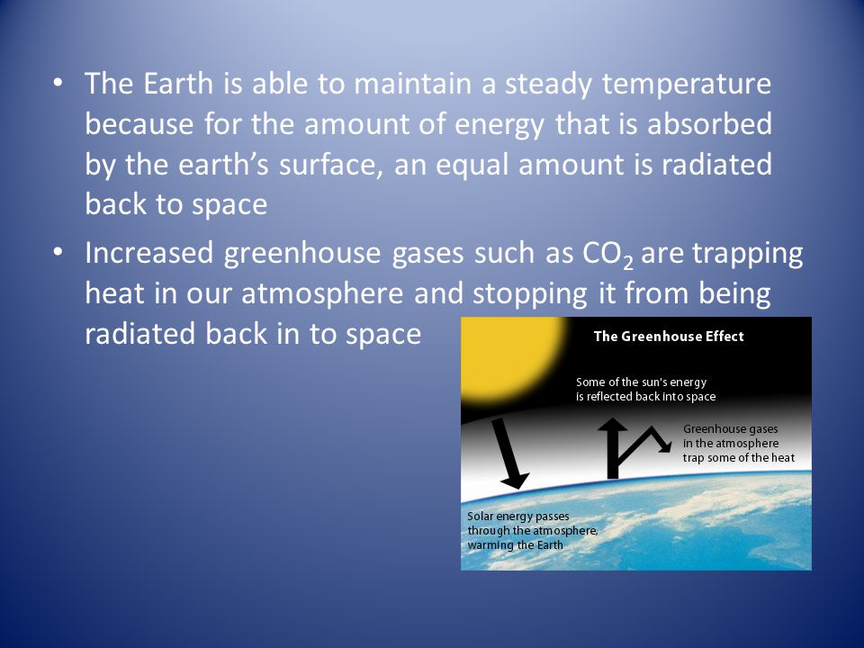 The Earth is able to maintain a steady temperature because for the amount of energy that is absorbed by the earth's surface, an equal amount is radiated back to space Increased greenhouse gases such as CO 2 are trapping heat in our atmosphere and stopping it from being radiated back in to space