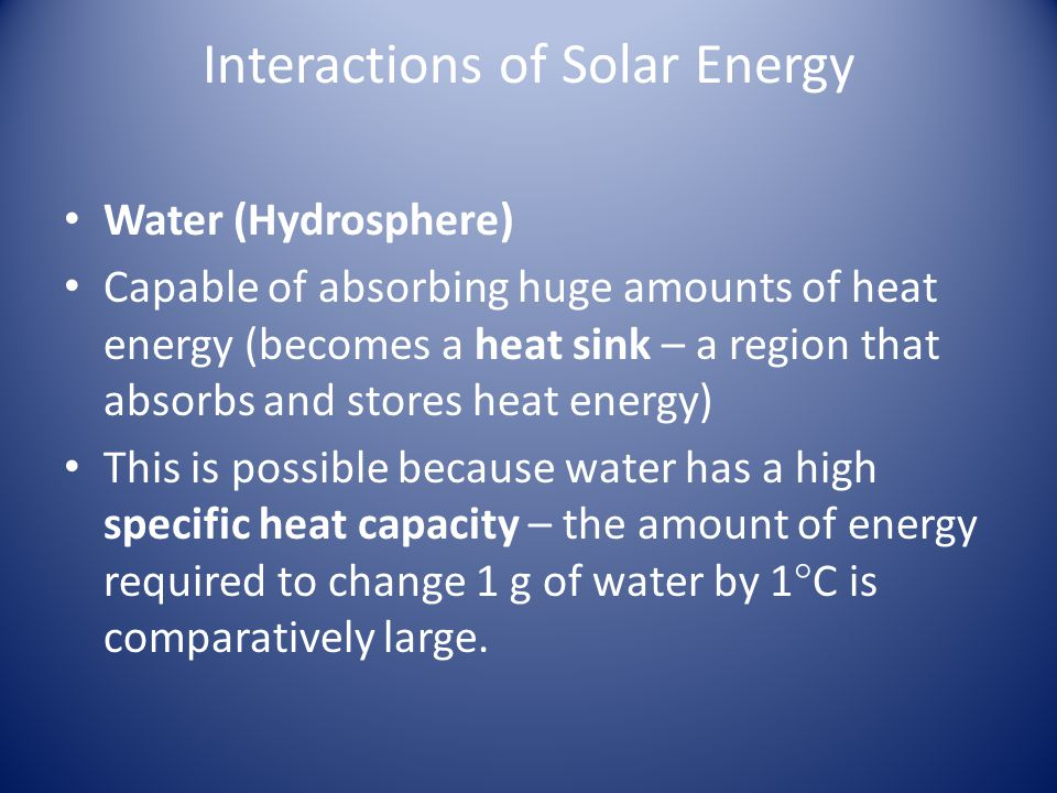 Interactions of Solar Energy Water (Hydrosphere) Capable of absorbing huge amounts of heat energy (becomes a heat sink – a region that absorbs and stores heat energy) This is possible because water has a high specific heat capacity – the amount of energy required to change 1 g of water by 1  C is comparatively large.