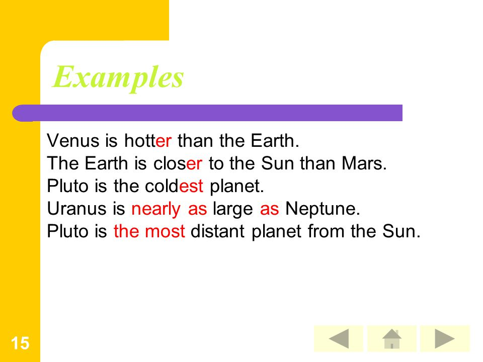 15 Examples Venus is hotter than the Earth. The Earth is closer to the Sun than Mars. Pluto is the coldest planet. Uranus is nearly as large as Neptun