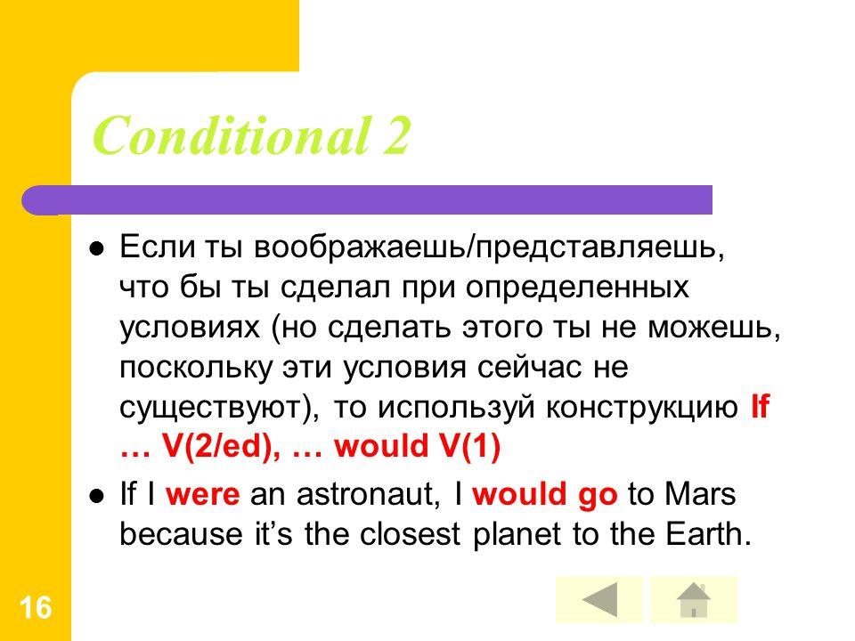 16 Conditional 2 Если ты воображаешь/представляешь, что бы ты сделал при определенных условиях (но сделать этого ты не можешь, поскольку эти условия сейчас не существуют), то используй конструкцию If … V(2/ed), … would V(1) If I were an astronaut, I would go to Mars because it's the closest planet to the Earth.
