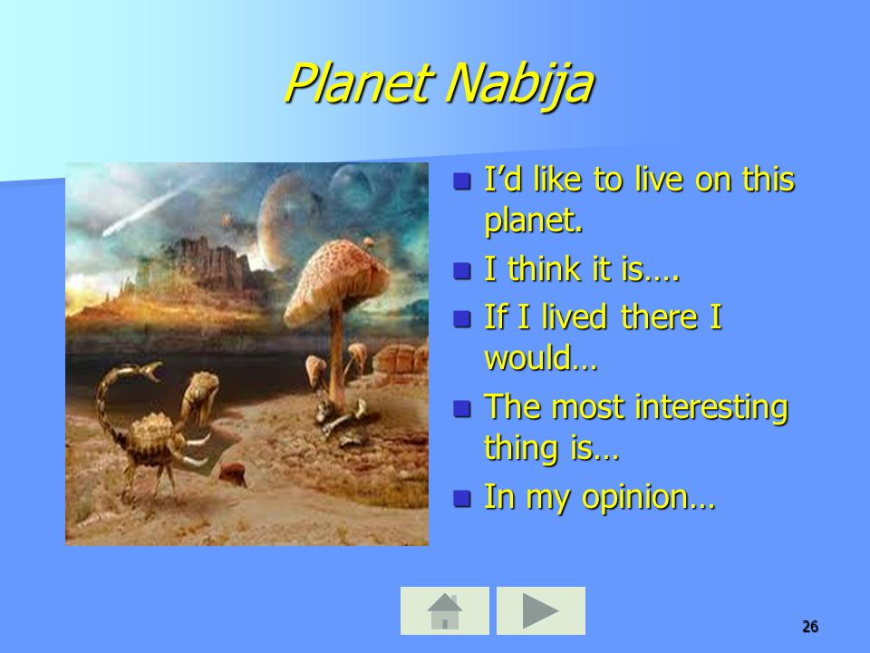 26 Planet Nabija I'd like to live on this planet. I'd like to live on this planet. I think it is…. I think it is…. If I lived there I would… If I live