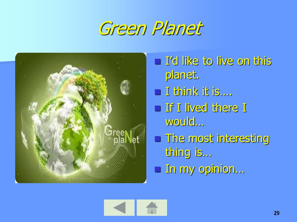 29 Green Planet I'd like to live on this planet. I'd like to live on this planet. I think it is…. I think it is…. If I lived there I would… If I lived