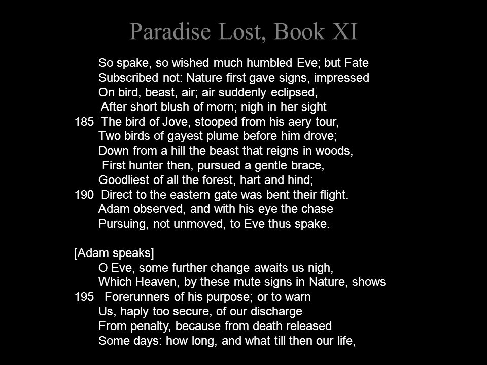 Paradise Lost, Book XI So spake, so wished much humbled Eve; but Fate Subscribed not: Nature first gave signs, impressed On bird, beast, air; air suddenly eclipsed, After short blush of morn; nigh in her sight 185 The bird of Jove, stooped from his aery tour, Two birds of gayest plume before him drove; Down from a hill the beast that reigns in woods, First hunter then, pursued a gentle brace, Goodliest of all the forest, hart and hind; 190 Direct to the eastern gate was bent their flight.