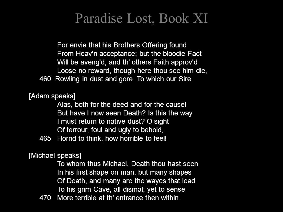 Paradise Lost, Book XI For envie that his Brothers Offering found From Heav n acceptance; but the bloodie Fact Will be aveng d, and th others Faith approv d Loose no reward, though here thou see him die, 460 Rowling in dust and gore.